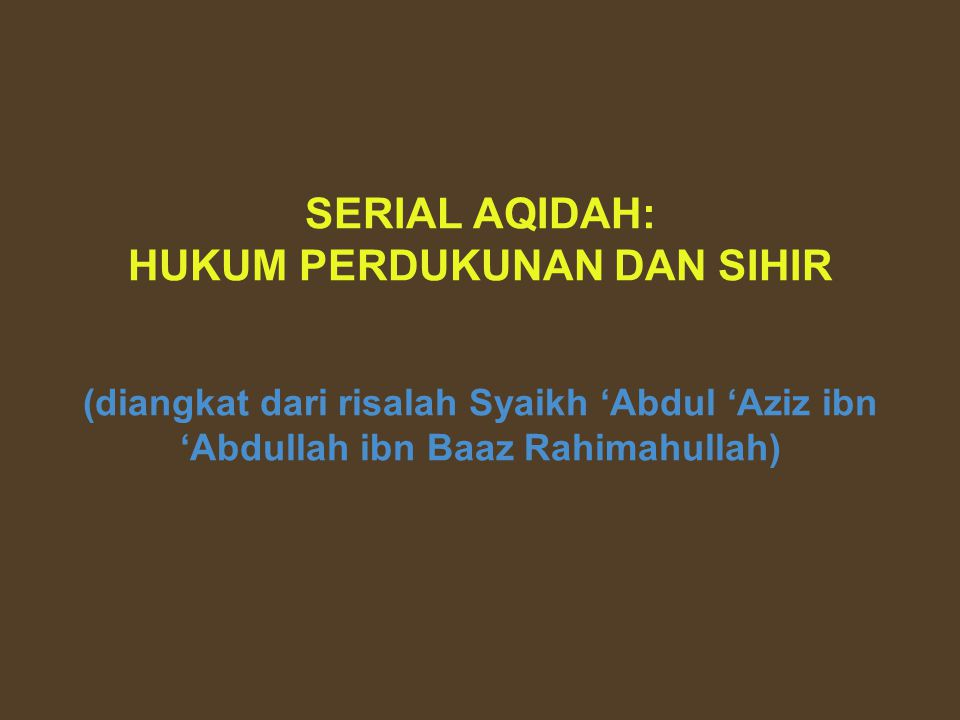 SERIAL AQIDAH: HUKUM PERDUKUNAN DAN SIHIR (diangkat dari risalah Syaikh 'Abdul 'Aziz ibn 'Abdullah ibn Baaz Rahimahullah)