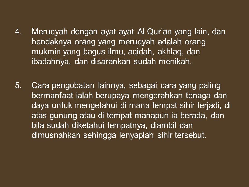 4. Meruqyah dengan ayat-ayat Al Qur'an yang lain, dan hendaknya orang yang meruqyah adalah orang mukmin yang bagus ilmu, aqidah, akhlaq, dan ibadahnya, dan disarankan sudah menikah.