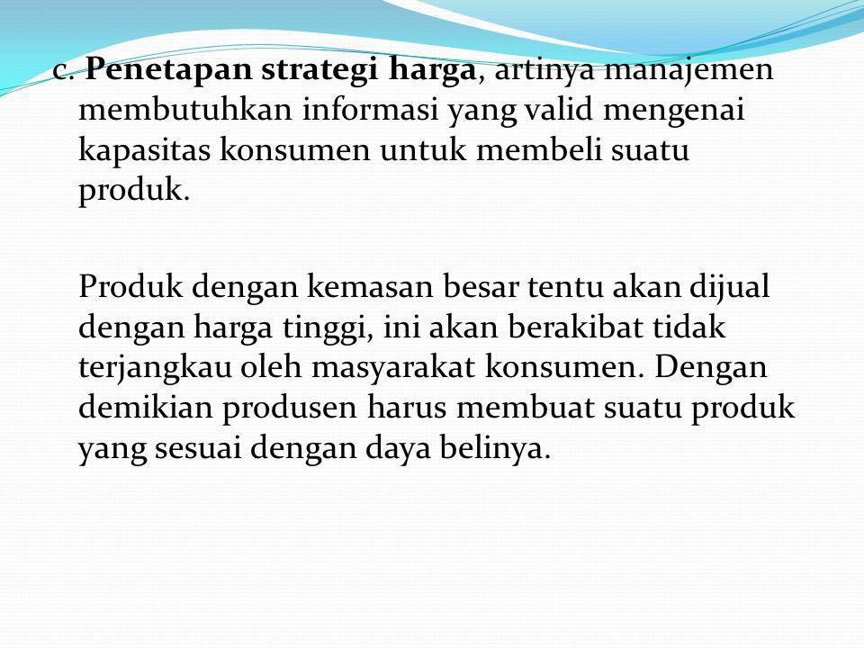 c. Penetapan strategi harga, artinya manajemen membutuhkan informasi yang valid mengenai kapasitas konsumen untuk membeli suatu produk.