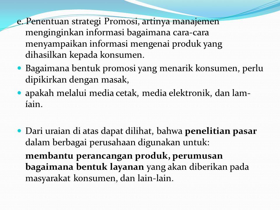 e. Penentuan strategi Promosi, artinya manajemen menginginkan informasi bagaimana cara-cara menyampaikan informasi mengenai produk yang dihasilkan kepada konsumen.