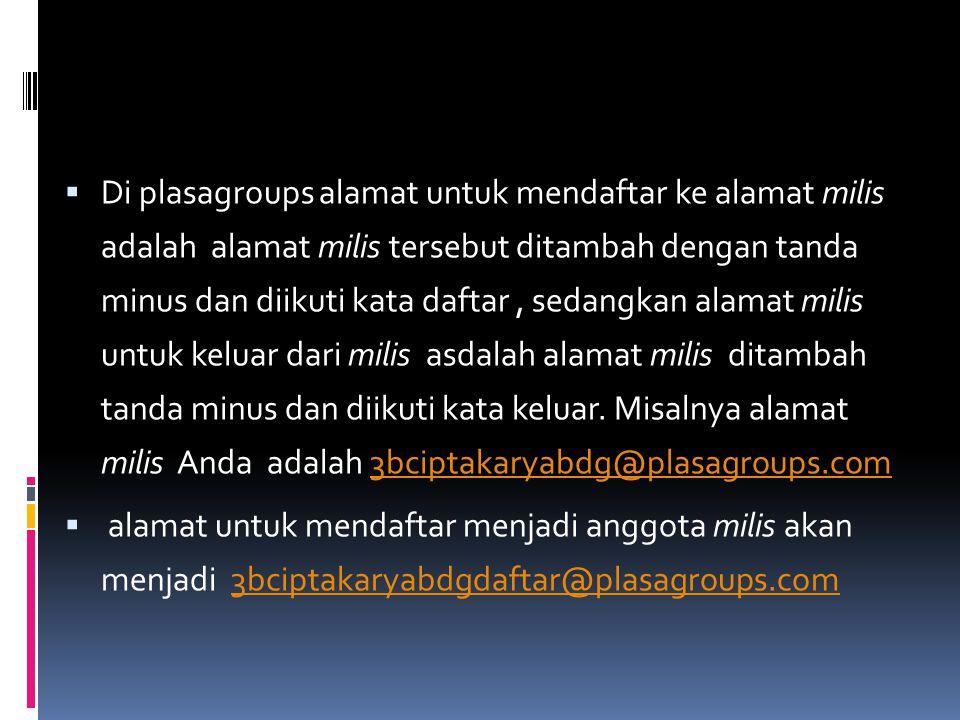 Di plasagroups alamat untuk mendaftar ke alamat milis adalah alamat milis tersebut ditambah dengan tanda minus dan diikuti kata daftar , sedangkan alamat milis untuk keluar dari milis asdalah alamat milis ditambah tanda minus dan diikuti kata keluar. Misalnya alamat milis Anda adalah 3bciptakaryabdg@plasagroups.com