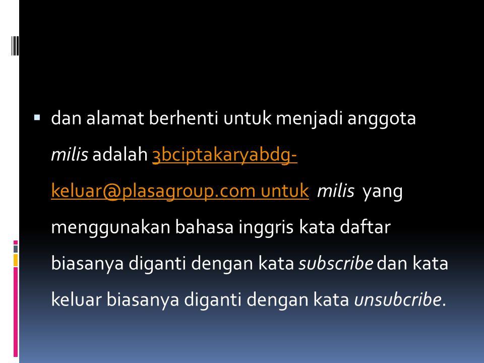 dan alamat berhenti untuk menjadi anggota milis adalah 3bciptakaryabdg- keluar@plasagroup.com untuk milis yang menggunakan bahasa inggris kata daftar biasanya diganti dengan kata subscribe dan kata keluar biasanya diganti dengan kata unsubcribe.