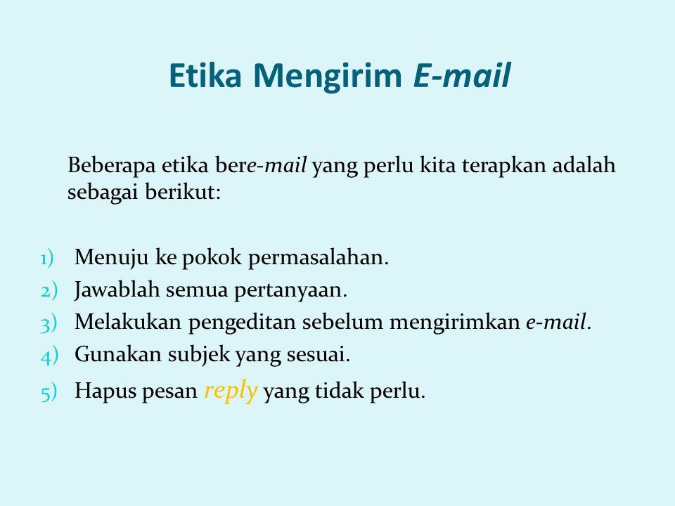 Etika Mengirim E-mail Beberapa etika bere-mail yang perlu kita terapkan adalah sebagai berikut: Menuju ke pokok permasalahan.