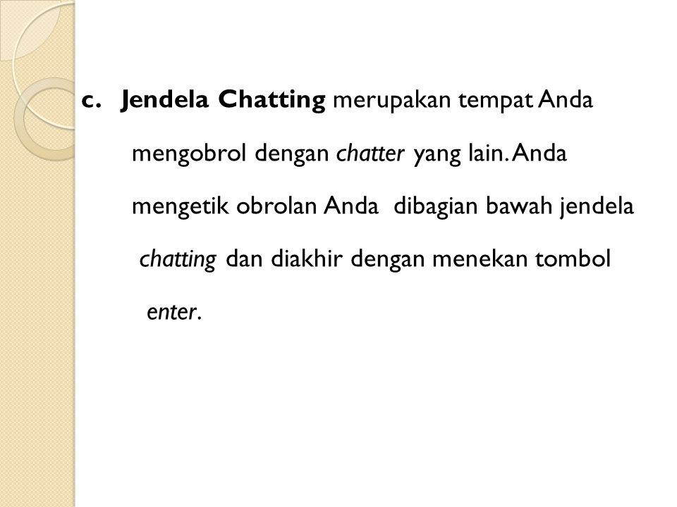 c. Jendela Chatting merupakan tempat Anda mengobrol dengan chatter yang lain.