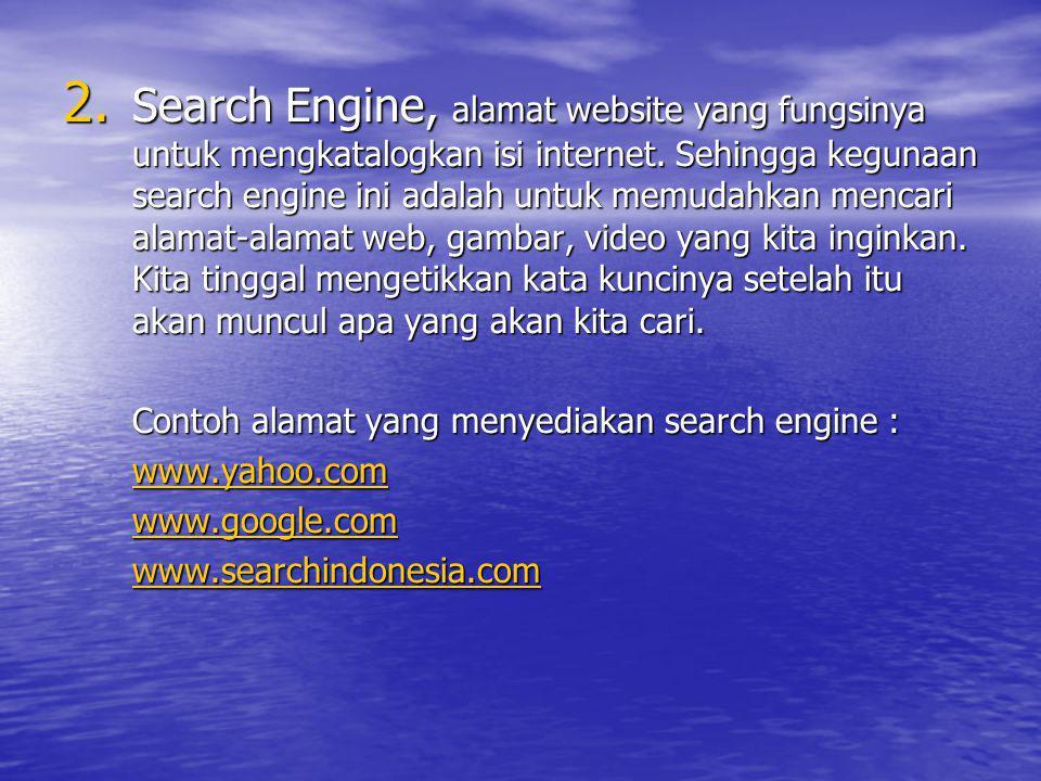 Search Engine, alamat website yang fungsinya untuk mengkatalogkan isi internet. Sehingga kegunaan search engine ini adalah untuk memudahkan mencari alamat-alamat web, gambar, video yang kita inginkan. Kita tinggal mengetikkan kata kuncinya setelah itu akan muncul apa yang akan kita cari.