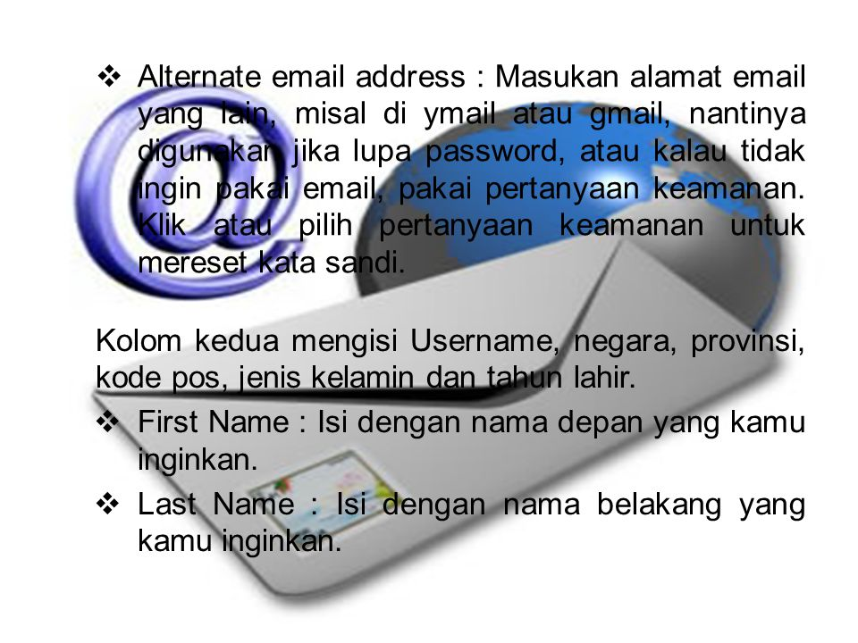 Alternate email address : Masukan alamat email yang lain, misal di ymail atau gmail, nantinya digunakan jika lupa password, atau kalau tidak ingin pakai email, pakai pertanyaan keamanan. Klik atau pilih pertanyaan keamanan untuk mereset kata sandi.