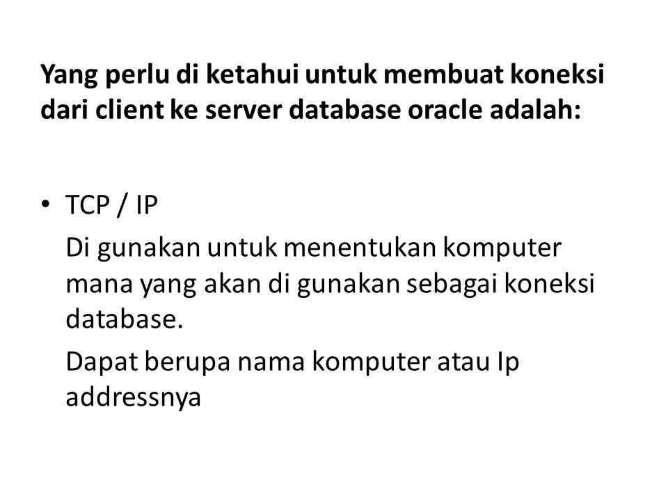 Yang perlu di ketahui untuk membuat koneksi dari client ke server database oracle adalah: