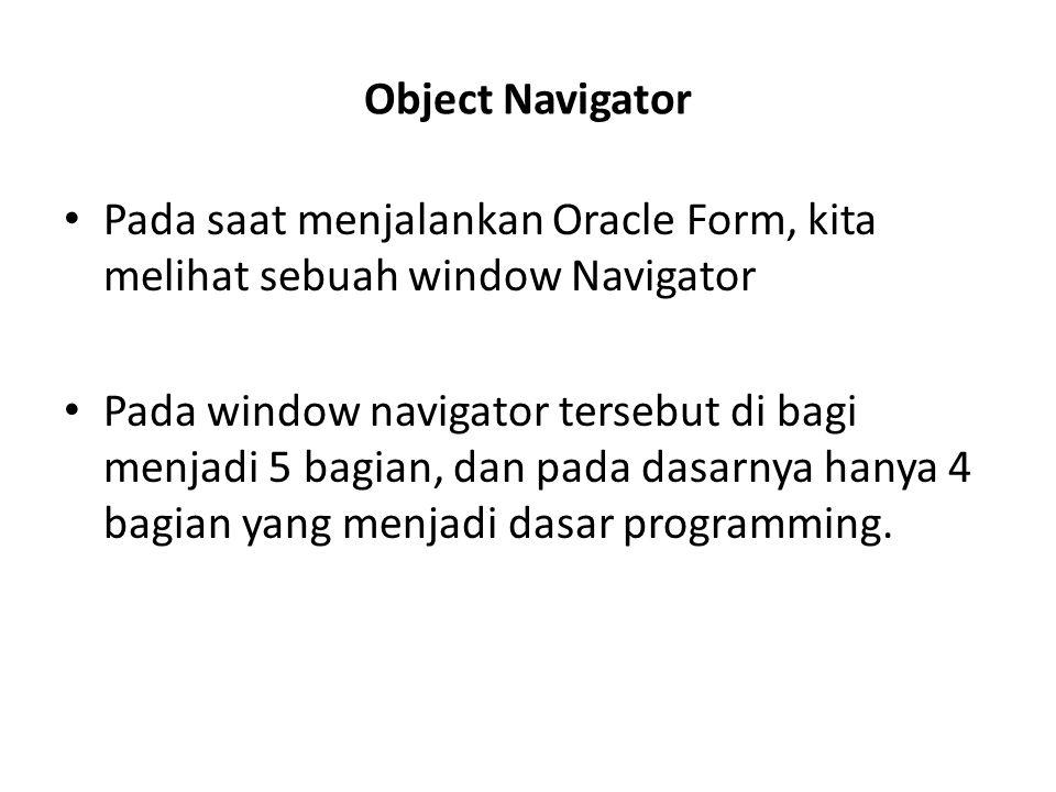 Object Navigator Pada saat menjalankan Oracle Form, kita melihat sebuah window Navigator.