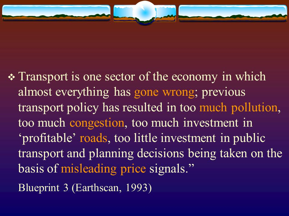 Transport is one sector of the economy in which almost everything has gone wrong; previous transport policy has resulted in too much pollution, too much congestion, too much investment in 'profitable' roads, too little investment in public transport and planning decisions being taken on the basis of misleading price signals.