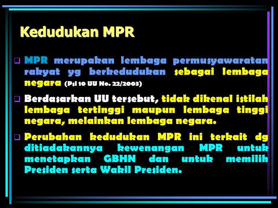 Kedudukan MPR MPR merupakan lembaga permusyawaratan rakyat yg berkedudukan sebagai lembaga negara (Psl 10 UU No. 22/2003)