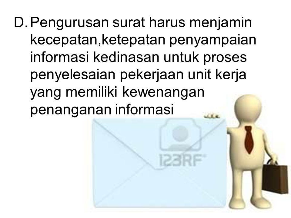 Pengurusan surat harus menjamin kecepatan,ketepatan penyampaian informasi kedinasan untuk proses penyelesaian pekerjaan unit kerja yang memiliki kewenangan penanganan informasi