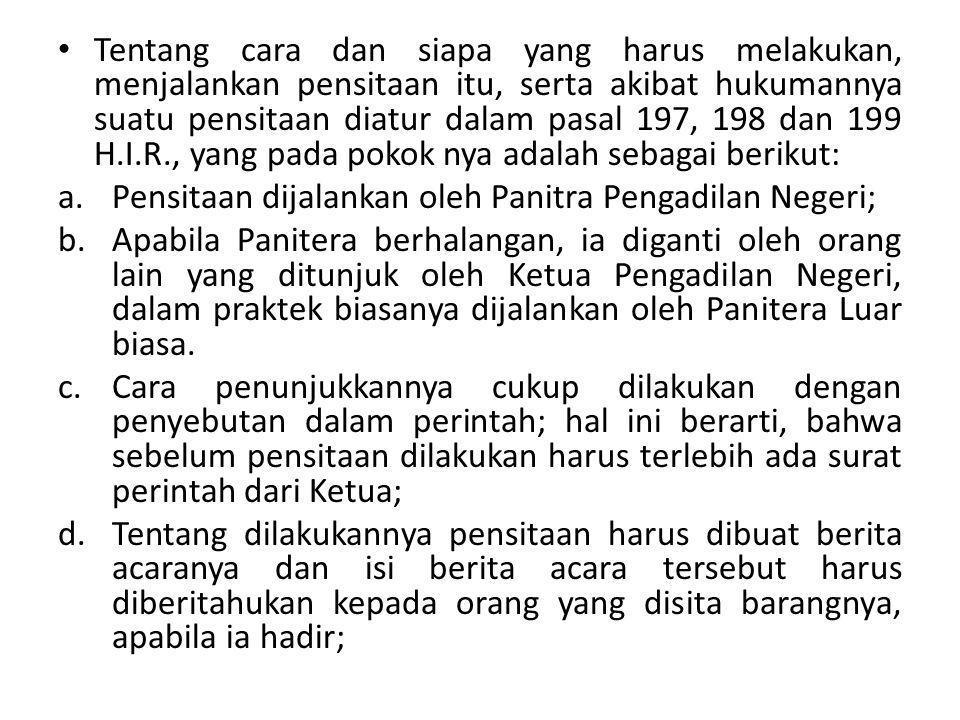 Tentang cara dan siapa yang harus melakukan, menjalankan pensitaan itu, serta akibat hukumannya suatu pensitaan diatur dalam pasal 197, 198 dan 199 H.I.R., yang pada pokok nya adalah sebagai berikut:
