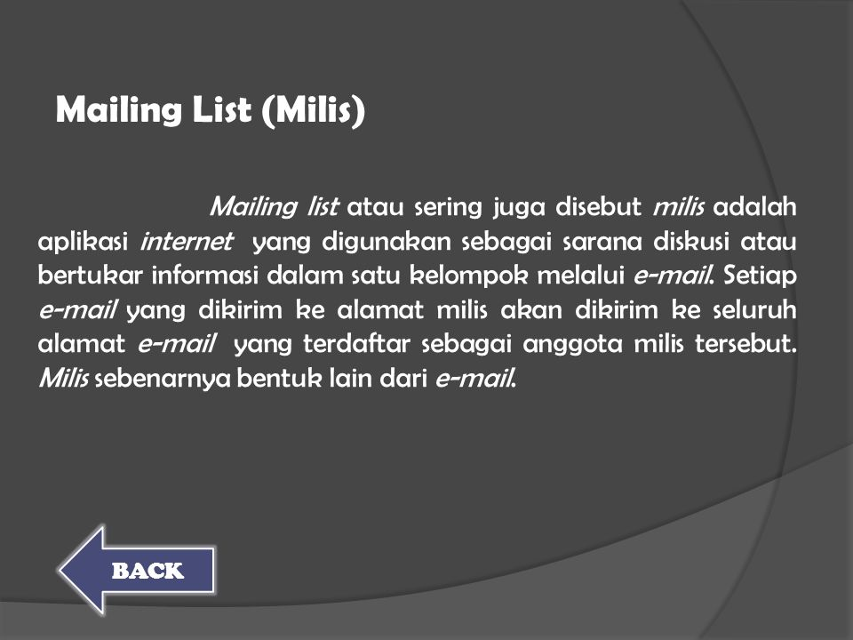 Mailing list atau sering juga disebut milis adalah aplikasi internet yang digunakan sebagai sarana diskusi atau bertukar informasi dalam satu kelompok melalui e-mail. Setiap e-mail yang dikirim ke alamat milis akan dikirim ke seluruh alamat e-mail yang terdaftar sebagai anggota milis tersebut. Milis sebenarnya bentuk lain dari e-mail.