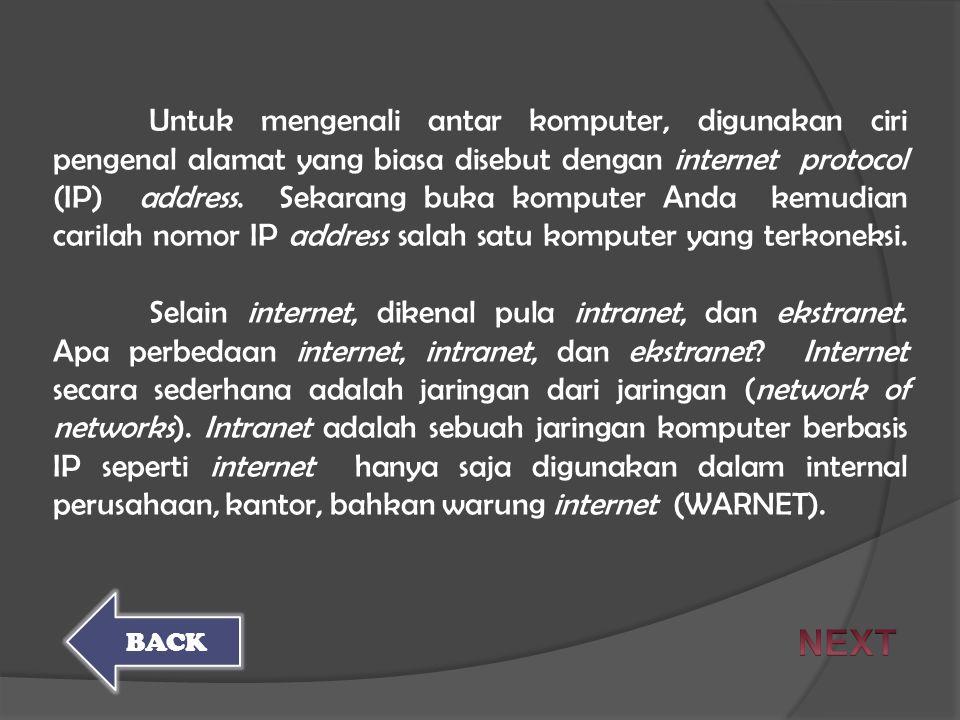 Untuk mengenali antar komputer, digunakan ciri pengenal alamat yang biasa disebut dengan internet protocol (IP) address. Sekarang buka komputer Anda kemudian carilah nomor IP address salah satu komputer yang terkoneksi. Selain internet, dikenal pula intranet, dan ekstranet. Apa perbedaan internet, intranet, dan ekstranet Internet secara sederhana adalah jaringan dari jaringan (network of networks). Intranet adalah sebuah jaringan komputer berbasis IP seperti internet hanya saja digunakan dalam internal perusahaan, kantor, bahkan warung internet (WARNET).