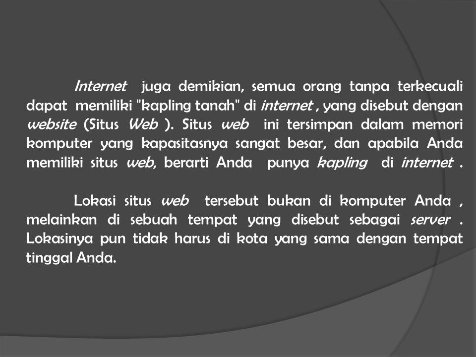 Internet juga demikian, semua orang tanpa terkecuali dapat memiliki kapling tanah di internet , yang disebut dengan website (Situs Web ).