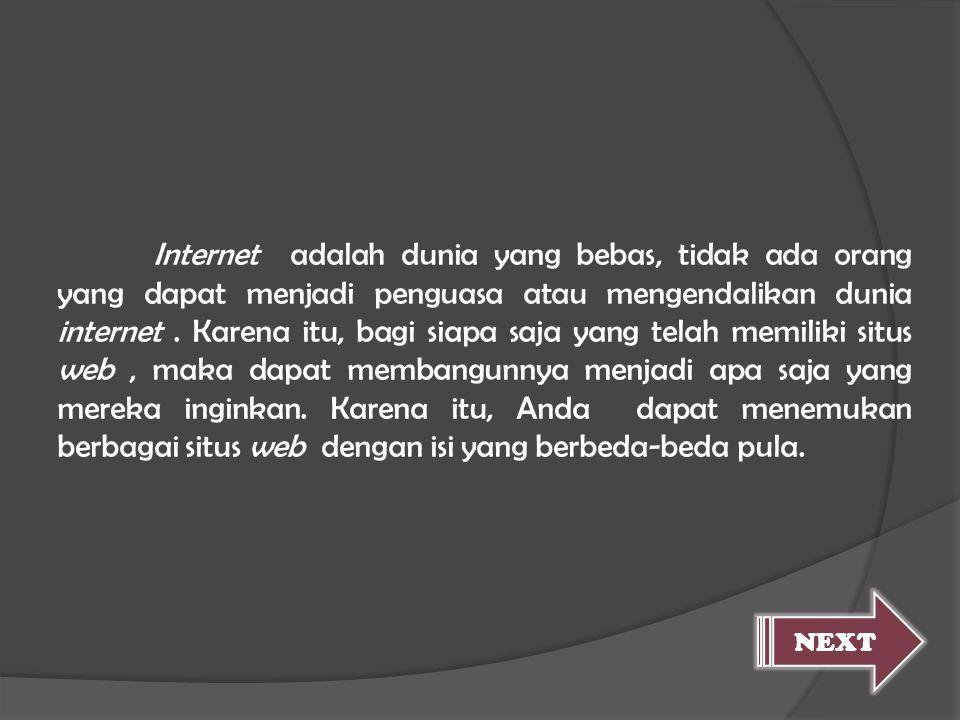 Internet adalah dunia yang bebas, tidak ada orang yang dapat menjadi penguasa atau mengendalikan dunia internet . Karena itu, bagi siapa saja yang telah memiliki situs web , maka dapat membangunnya menjadi apa saja yang mereka inginkan. Karena itu, Anda dapat menemukan berbagai situs web dengan isi yang berbeda-beda pula.