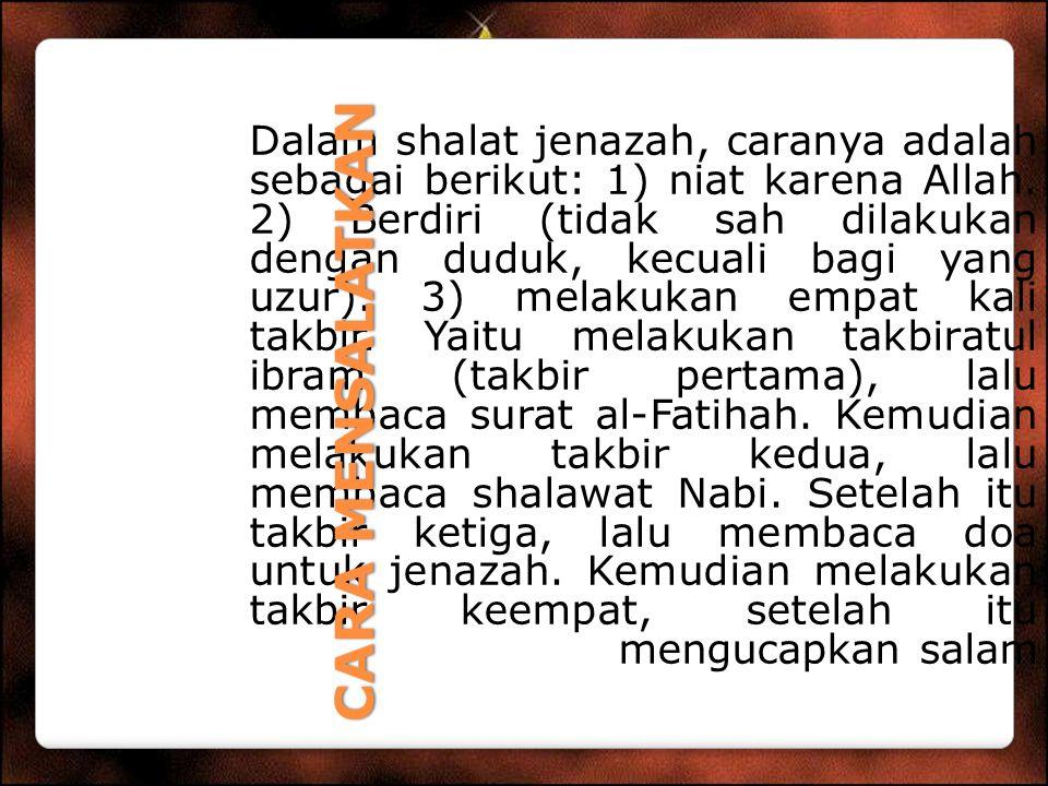 Dalam shalat jenazah, caranya adalah sebagai berikut: 1) niat karena Allah. 2) Berdiri (tidak sah dilakukan dengan duduk, kecuali bagi yang uzur). 3) melakukan empat kali takbir. Yaitu melakukan takbiratul ibram (takbir pertama), lalu membaca surat al-Fatihah. Kemudian melakukan takbir kedua, lalu membaca shalawat Nabi. Setelah itu takbir ketiga, lalu membaca doa untuk jenazah. Kemudian melakukan takbir keempat, setelah itu mengucapkan salam