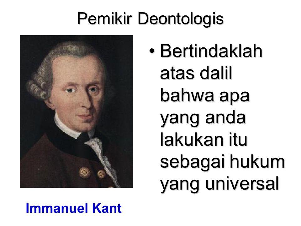Pemikir Deontologis Bertindaklah atas dalil bahwa apa yang anda lakukan itu sebagai hukum yang universal.