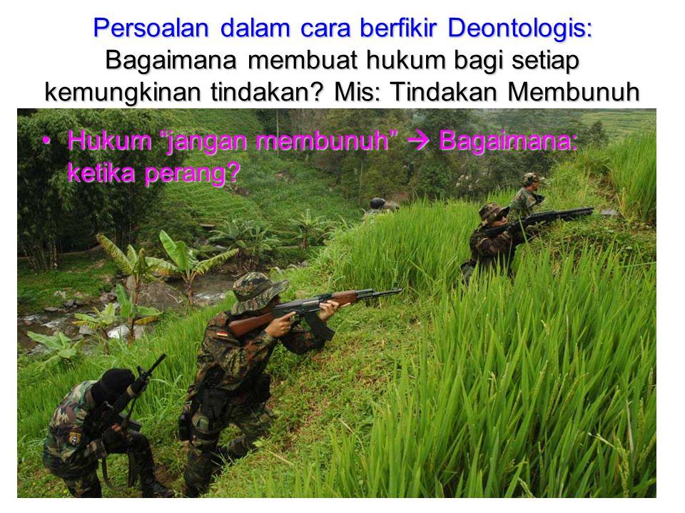 Persoalan dalam cara berfikir Deontologis: Bagaimana membuat hukum bagi setiap kemungkinan tindakan Mis: Tindakan Membunuh