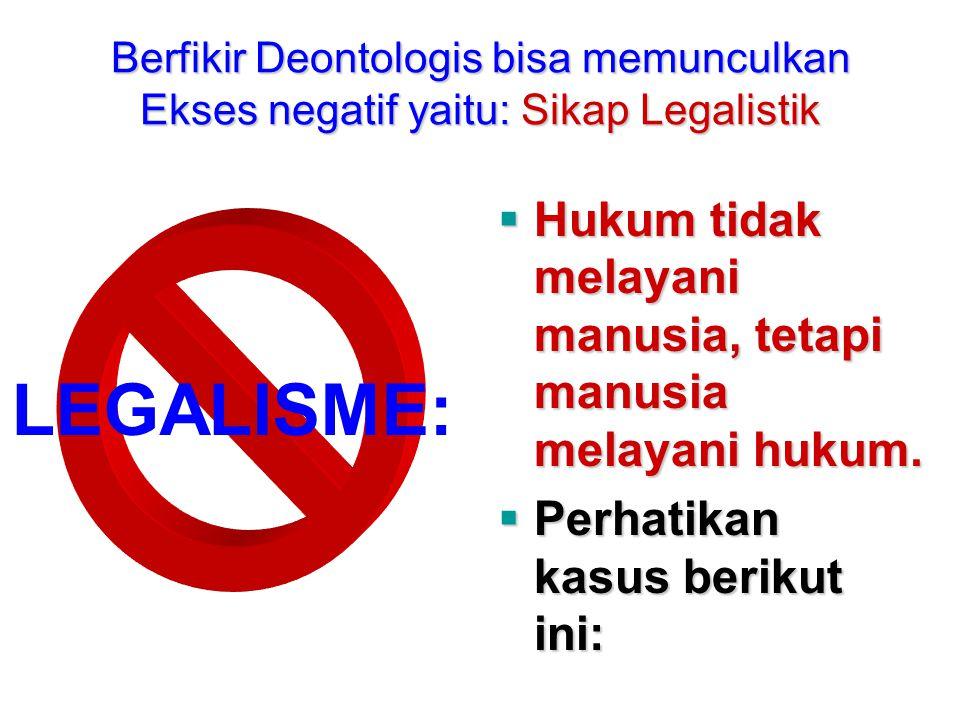 Berfikir Deontologis bisa memunculkan Ekses negatif yaitu: Sikap Legalistik