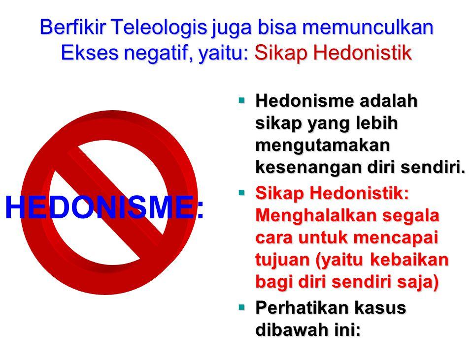Berfikir Teleologis juga bisa memunculkan Ekses negatif, yaitu: Sikap Hedonistik