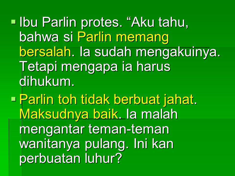 Ibu Parlin protes. Aku tahu, bahwa si Parlin memang bersalah