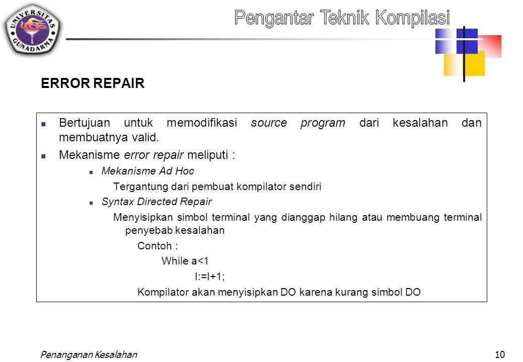 ERROR REPAIR Bertujuan untuk memodifikasi source program dari kesalahan dan membuatnya valid. Mekanisme error repair meliputi :