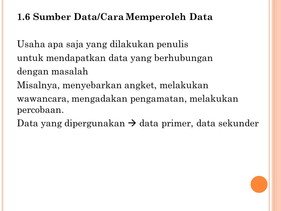 1.6 Sumber Data/Cara Memperoleh Data Usaha apa saja yang dilakukan penulis untuk mendapatkan data yang berhubungan dengan masalah Misalnya, menyebarkan angket, melakukan wawancara, mengadakan pengamatan, melakukan percobaan.