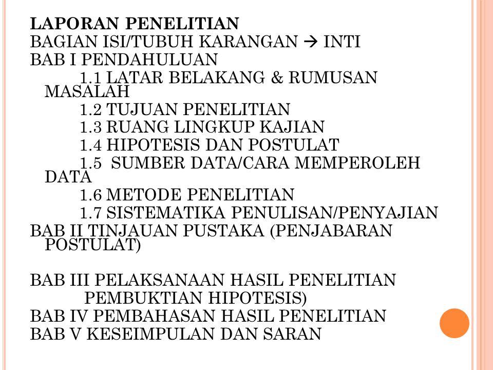 LAPORAN PENELITIAN BAGIAN ISI/TUBUH KARANGAN  INTI BAB I PENDAHULUAN 1.1 LATAR BELAKANG & RUMUSAN MASALAH 1.2 TUJUAN PENELITIAN 1.3 RUANG LINGKUP KAJIAN 1.4 HIPOTESIS DAN POSTULAT 1.5 SUMBER DATA/CARA MEMPEROLEH DATA 1.6 METODE PENELITIAN 1.7 SISTEMATIKA PENULISAN/PENYAJIAN BAB II TINJAUAN PUSTAKA (PENJABARAN POSTULAT) BAB III PELAKSANAAN HASIL PENELITIAN PEMBUKTIAN HIPOTESIS) BAB IV PEMBAHASAN HASIL PENELITIAN BAB V KESEIMPULAN DAN SARAN