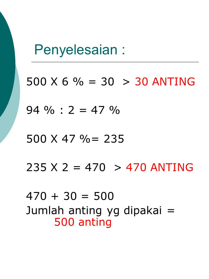 Penyelesaian : 500 X 6 % = 30 > 30 ANTING 94 % : 2 = 47 %