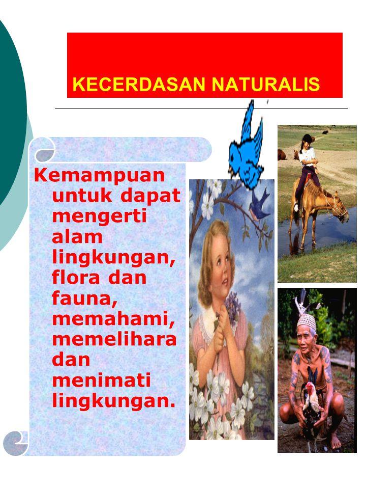 KECERDASAN NATURALIS Kemampuan untuk dapat mengerti alam lingkungan, flora dan fauna, memahami, memelihara dan menimati lingkungan.