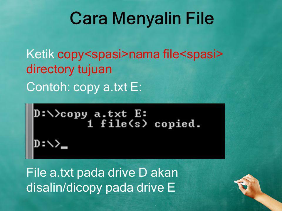 Cara Menyalin File Ketik copy<spasi>nama file<spasi> directory tujuan Contoh: copy a.txt E: File a.txt pada drive D akan disalin/dicopy pada drive E
