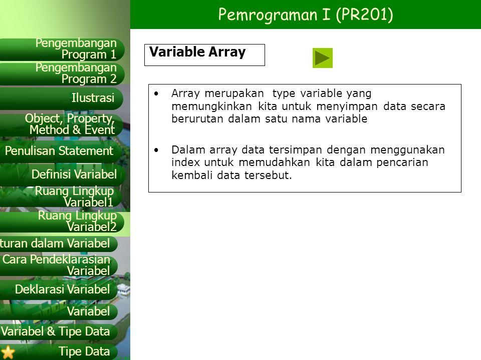 Variable Array Array merupakan type variable yang memungkinkan kita untuk menyimpan data secara berurutan dalam satu nama variable.