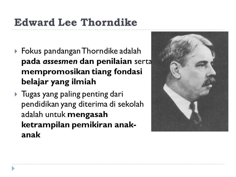 Edward Lee Thorndike Fokus pandangan Thorndike adalah pada assesmen dan penilaian serta mempromosikan tiang fondasi belajar yang ilmiah.