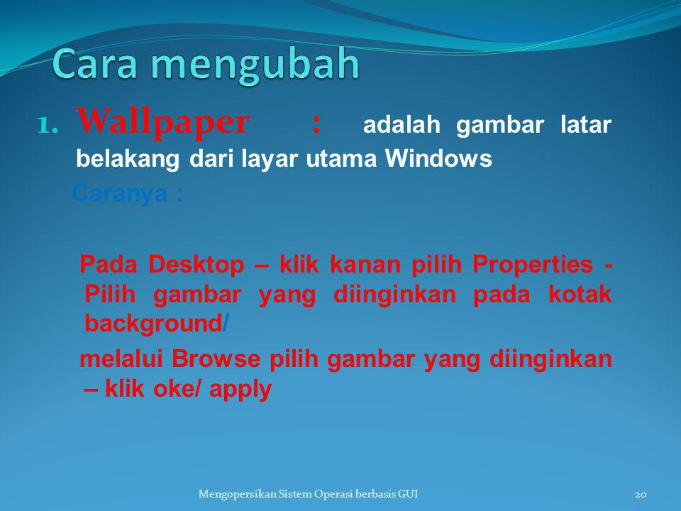 Cara mengubah Wallpaper : adalah gambar latar belakang dari layar utama Windows. Caranya :
