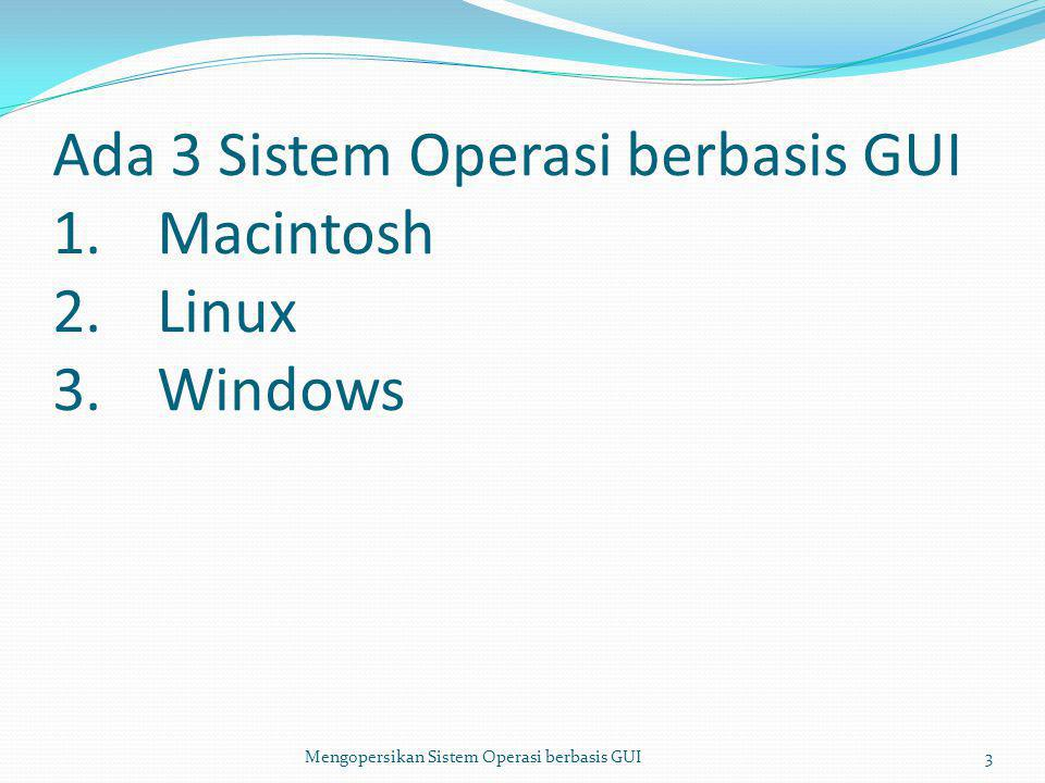 Ada 3 Sistem Operasi berbasis GUI 1. Macintosh 2. Linux 3. Windows