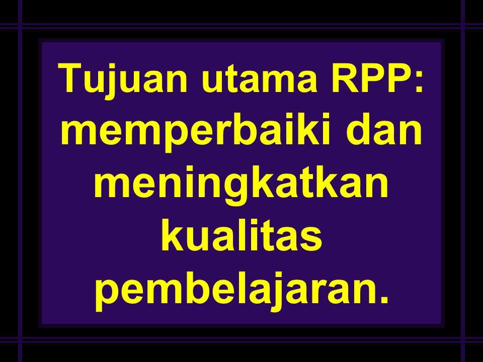 Tujuan utama RPP: memperbaiki dan meningkatkan kualitas pembelajaran.