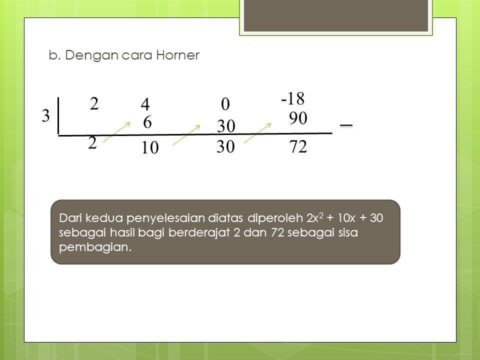 b. Dengan cara Horner -18. 2. 4. 3. 90. 6. 30. 2. 10. 30. 72. Dari kedua penyelesaian diatas diperoleh 2x2 + 10x + 30.
