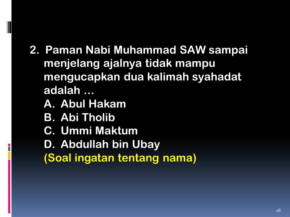 2. Paman Nabi Muhammad SAW sampai menjelang ajalnya tidak mampu mengucapkan dua kalimah syahadat adalah ...