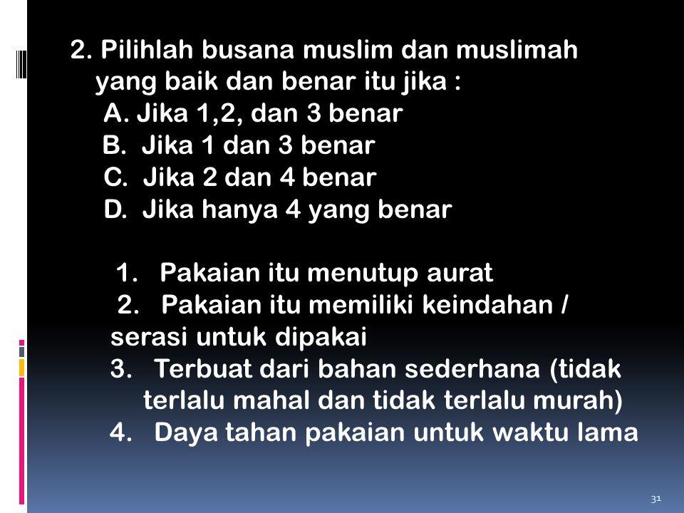 2. Pilihlah busana muslim dan muslimah yang baik dan benar itu jika :