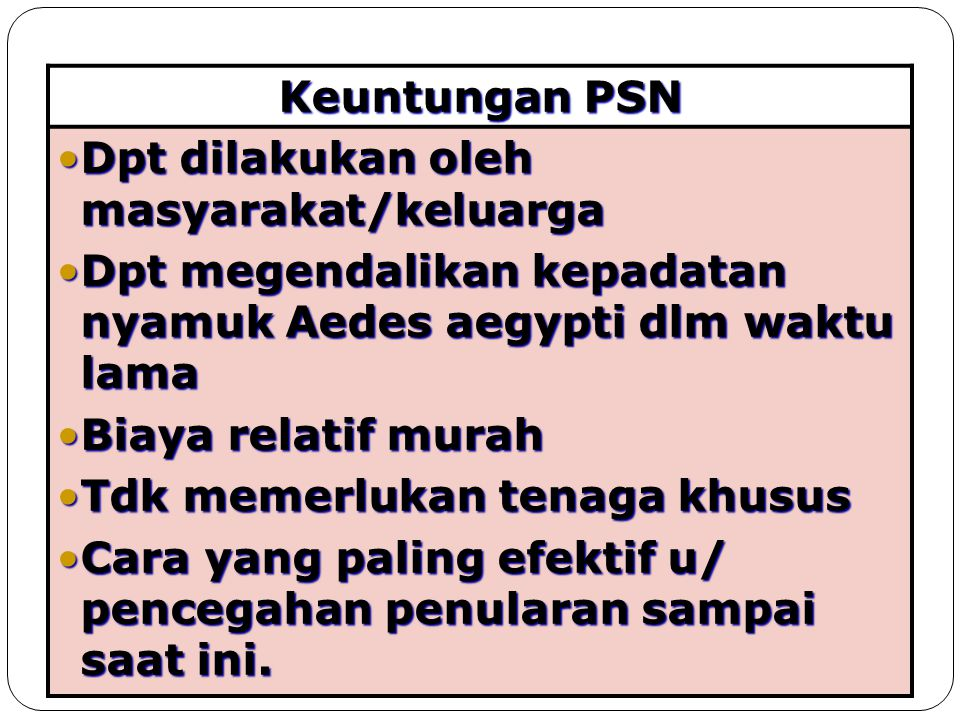 Keuntungan PSN Dpt dilakukan oleh masyarakat/keluarga. Dpt megendalikan kepadatan nyamuk Aedes aegypti dlm waktu lama.