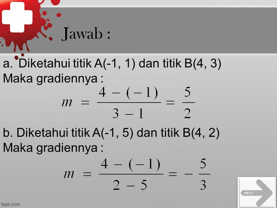 Jawab : Diketahui titik A(-1, 1) dan titik B(4, 3) Maka gradiennya :