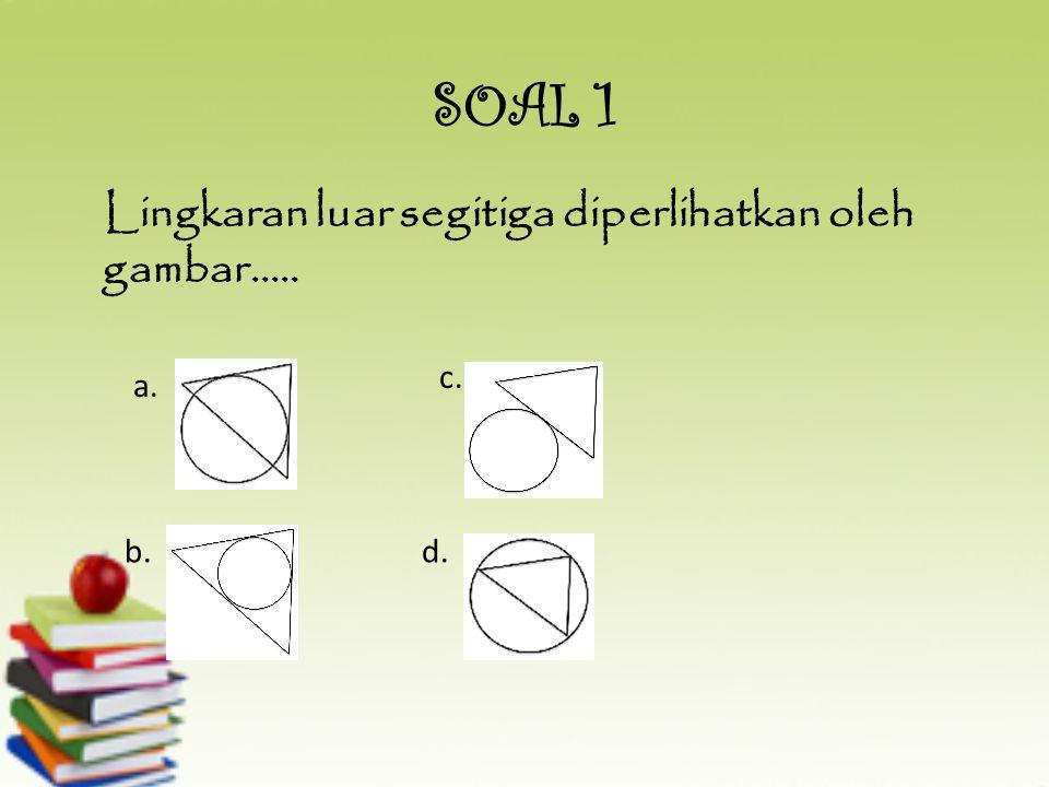 SOAL 1 Lingkaran luar segitiga diperlihatkan oleh gambar..... c. a. b.