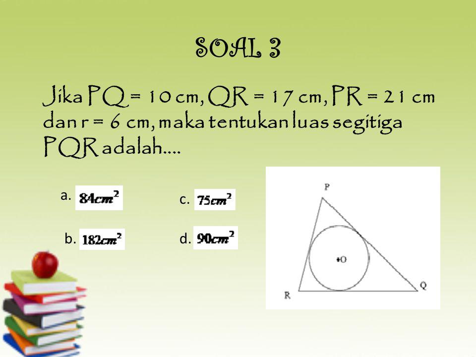 SOAL 3 Jika PQ = 10 cm, QR = 17 cm, PR = 21 cm dan r = 6 cm, maka tentukan luas segitiga PQR adalah....