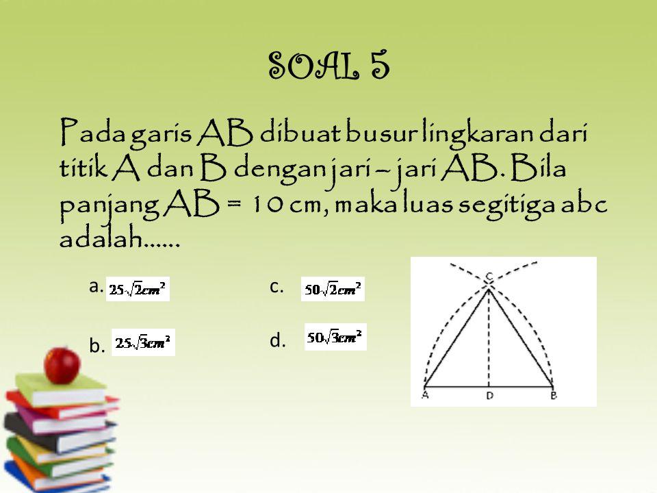 SOAL 5 Pada garis AB dibuat busur lingkaran dari titik A dan B dengan jari – jari AB. Bila panjang AB = 10 cm, maka luas segitiga abc adalah......