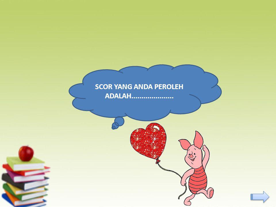 SCOR YANG ANDA PEROLEH ADALAH.....................