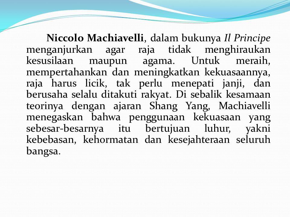 Niccolo Machiavelli, dalam bukunya Il Principe menganjurkan agar raja tidak menghiraukan kesusilaan maupun agama.