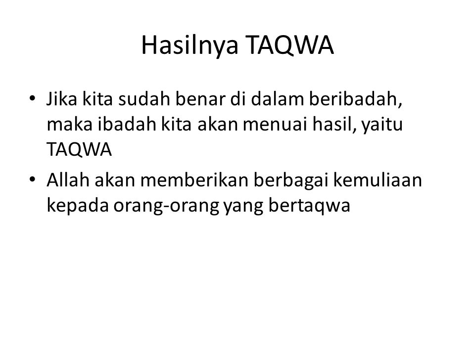 Hasilnya TAQWA Jika kita sudah benar di dalam beribadah, maka ibadah kita akan menuai hasil, yaitu TAQWA.