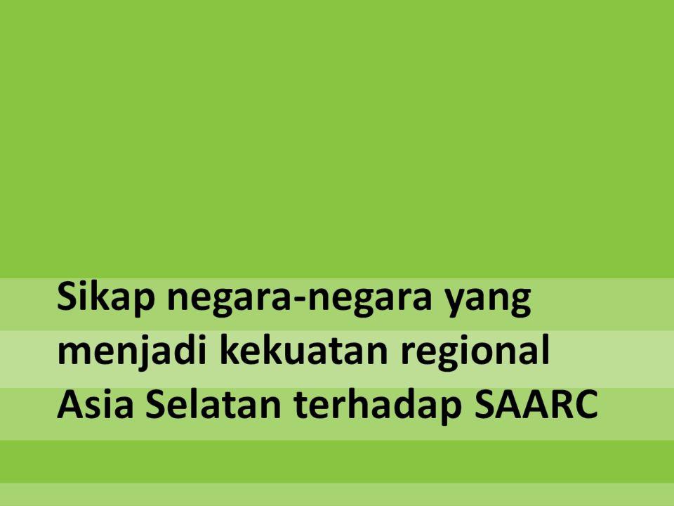 Sikap negara-negara yang menjadi kekuatan regional Asia Selatan terhadap SAARC