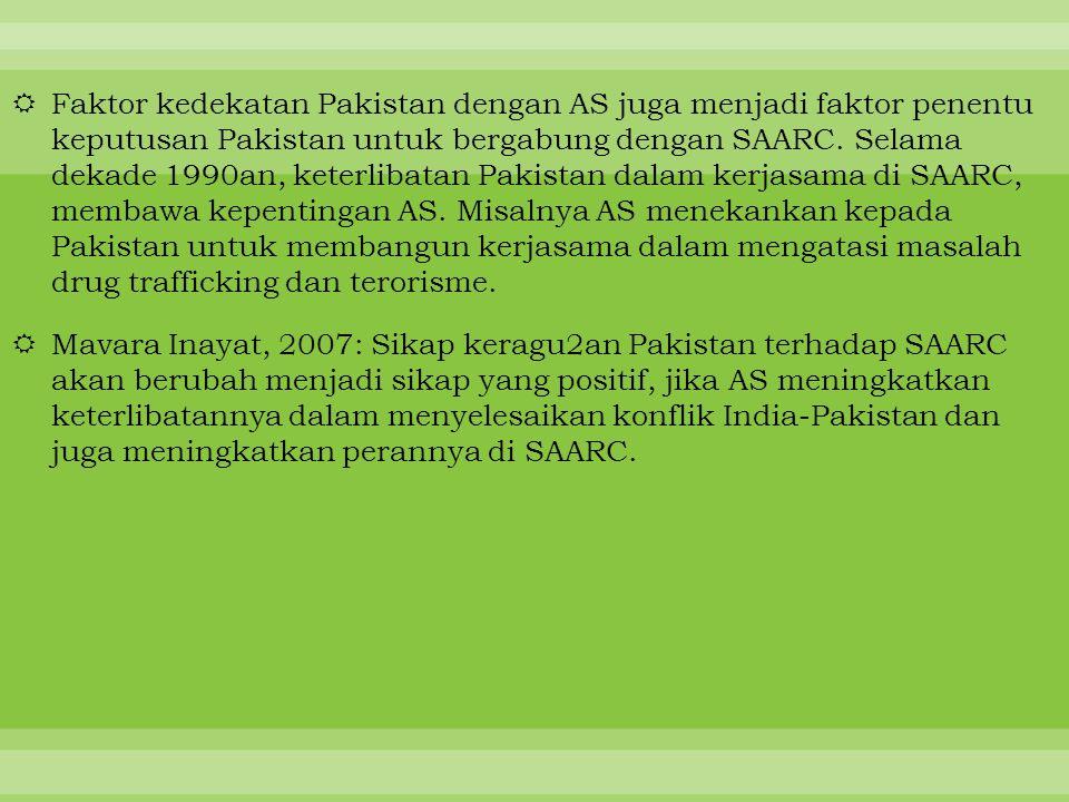 Faktor kedekatan Pakistan dengan AS juga menjadi faktor penentu keputusan Pakistan untuk bergabung dengan SAARC. Selama dekade 1990an, keterlibatan Pakistan dalam kerjasama di SAARC, membawa kepentingan AS. Misalnya AS menekankan kepada Pakistan untuk membangun kerjasama dalam mengatasi masalah drug trafficking dan terorisme.